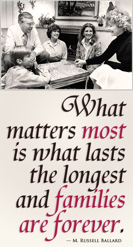 What matters most is what lasts the longest and mormon families are forever. ― M. Russell Ballard