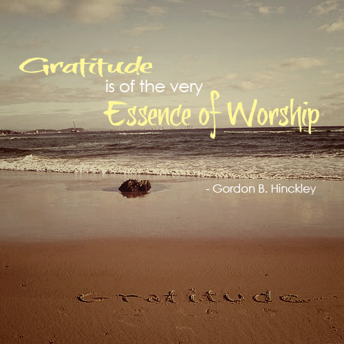 Gratitude is of the very essence of Worship by Gordon B. Hinckley
