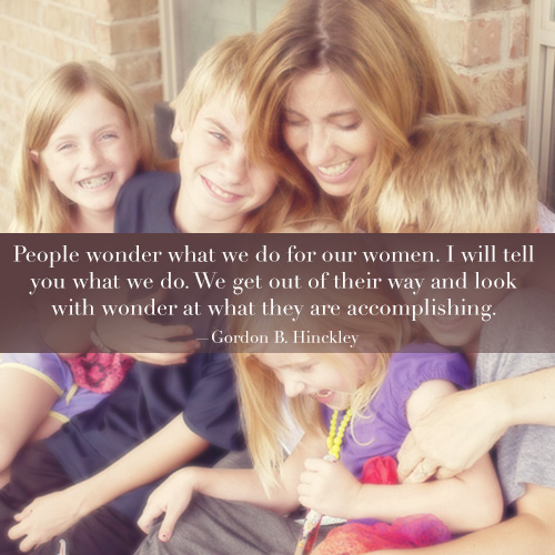 People wonder what we do for women. I will tell you what we do. We get our their way and look with wonder at what they are accomplishing. - Gordon B. Hinckley