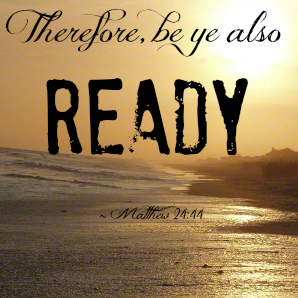 Therefore, be ye also ready Matthew 24